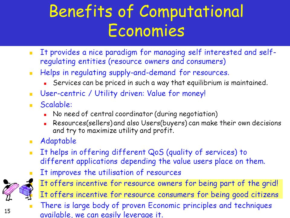 15 Benefits of Computational Economies It provides a nice paradigm for managing self interested and self- regulating entities (resource owners and consumers) Helps in regulating supply-and-demand for resources.