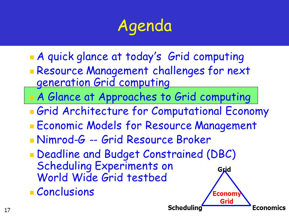 17 Agenda A quick glance at today s Grid computing Resource Management challenges for next generation Grid computing A Glance at Approaches to Grid computing Grid Architecture for Computational Economy Economic Models for Resource Management Nimrod-G -- Grid Resource Broker Deadline and Budget Constrained (DBC) Scheduling Experiments on World Wide Grid testbed Conclusions SchedulingEconomics Grid Economy Grid