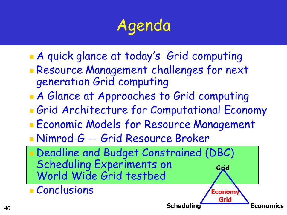 46 Agenda A quick glance at today s Grid computing Resource Management challenges for next generation Grid computing A Glance at Approaches to Grid computing Grid Architecture for Computational Economy Economic Models for Resource Management Nimrod-G -- Grid Resource Broker Deadline and Budget Constrained (DBC) Scheduling Experiments on World Wide Grid testbed Conclusions SchedulingEconomics Grid Economy Grid