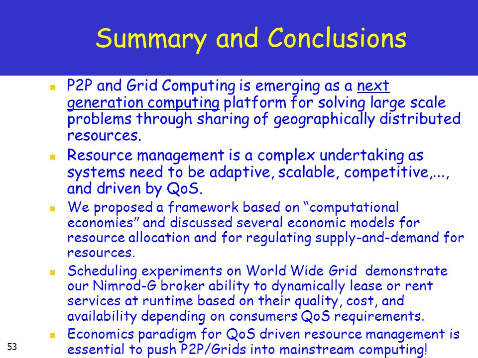 53 Summary and Conclusions P2P and Grid Computing is emerging as a next generation computing platform for solving large scale problems through sharing of geographically distributed resources.