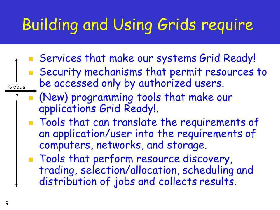 9 Building and Using Grids require Services that make our systems Grid Ready.