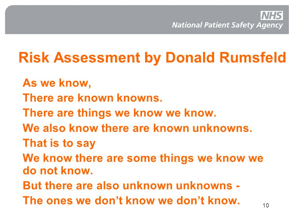 10 Risk Assessment by Donald Rumsfeld As we know, There are known knowns. There are things we know we know. We also know there are known unknowns. Tha