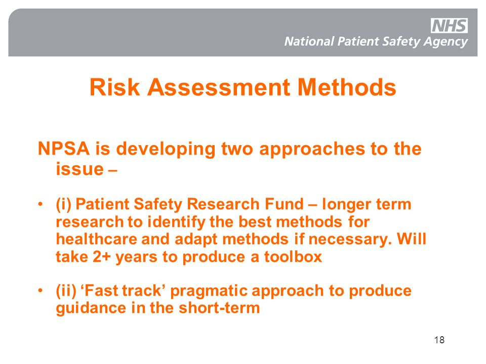 18 Risk Assessment Methods NPSA is developing two approaches to the issue – (i) Patient Safety Research Fund – longer term research to identify the be