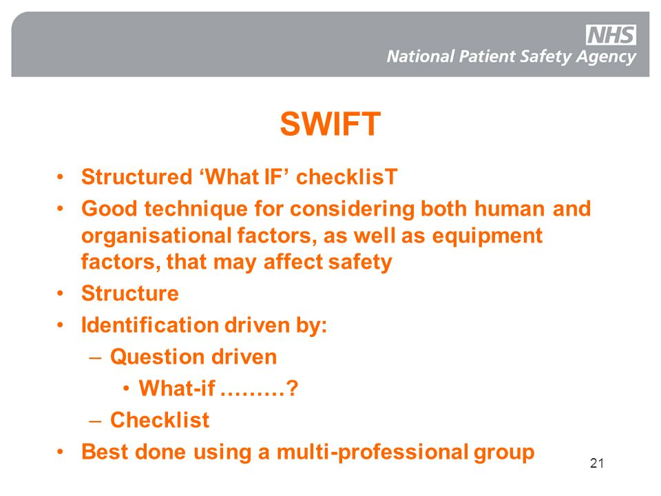 21 SWIFT Structured What IF checklisT Good technique for considering both human and organisational factors, as well as equipment factors, that may aff