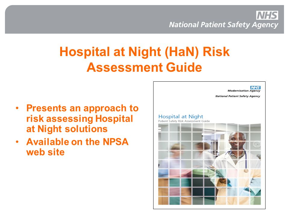 36 Hospital at Night (HaN) Risk Assessment Guide Presents an approach to risk assessing Hospital at Night solutions Available on the NPSA web site