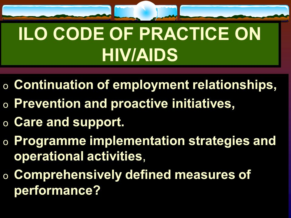 ILO RESPONSE TO HIV/AIDS ILO Code of Practice on HIV/AIDS in World of Work, Ten Key principles: Recognition of HIV/AIDS as a Workplace Issue, Non-disc