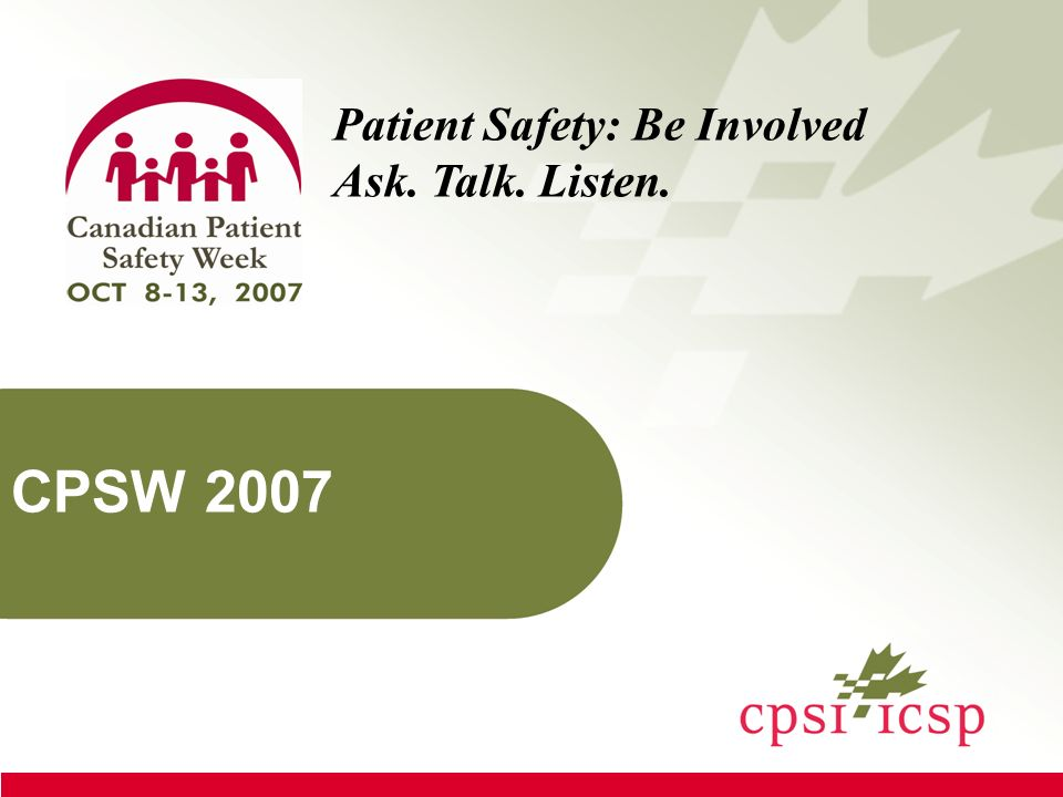 About these slides This presentation was created to familiarize you with: the need for patient safety the Canadian Patient Safety Institute Canadian Patient Safety Week, and how you can become involved in helping advance patient safety in Canada.