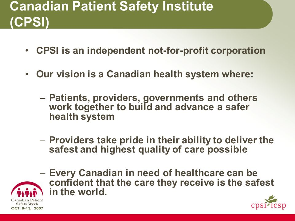 Canadian Patient Safety Institute (CPSI) CPSI is an independent not-for-profit corporation Our vision is a Canadian health system where: –Patients, providers, governments and others work together to build and advance a safer health system –Providers take pride in their ability to deliver the safest and highest quality of care possible –Every Canadian in need of healthcare can be confident that the care they receive is the safest in the world.