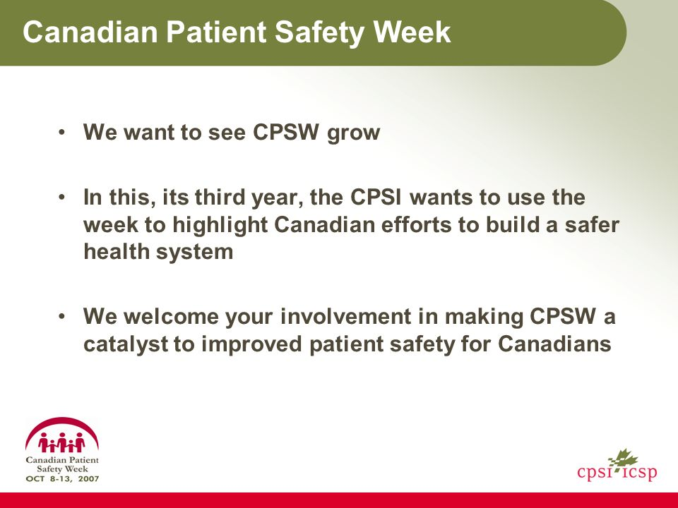 Canadian Patient Safety Week We want to see CPSW grow In this, its third year, the CPSI wants to use the week to highlight Canadian efforts to build a safer health system We welcome your involvement in making CPSW a catalyst to improved patient safety for Canadians