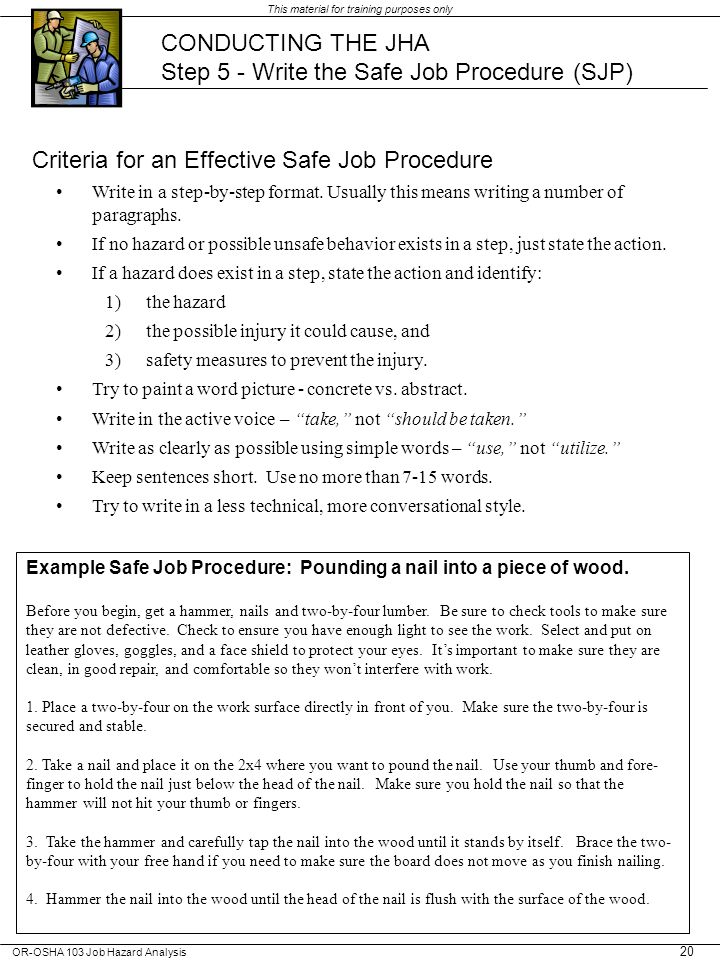 OR-OSHA 103 Job Hazard Analysis This material for training purposes only 20 CONDUCTING THE JHA Step 5 - Write the Safe Job Procedure (SJP) Criteria for an Effective Safe Job Procedure Write in a step-by-step format.