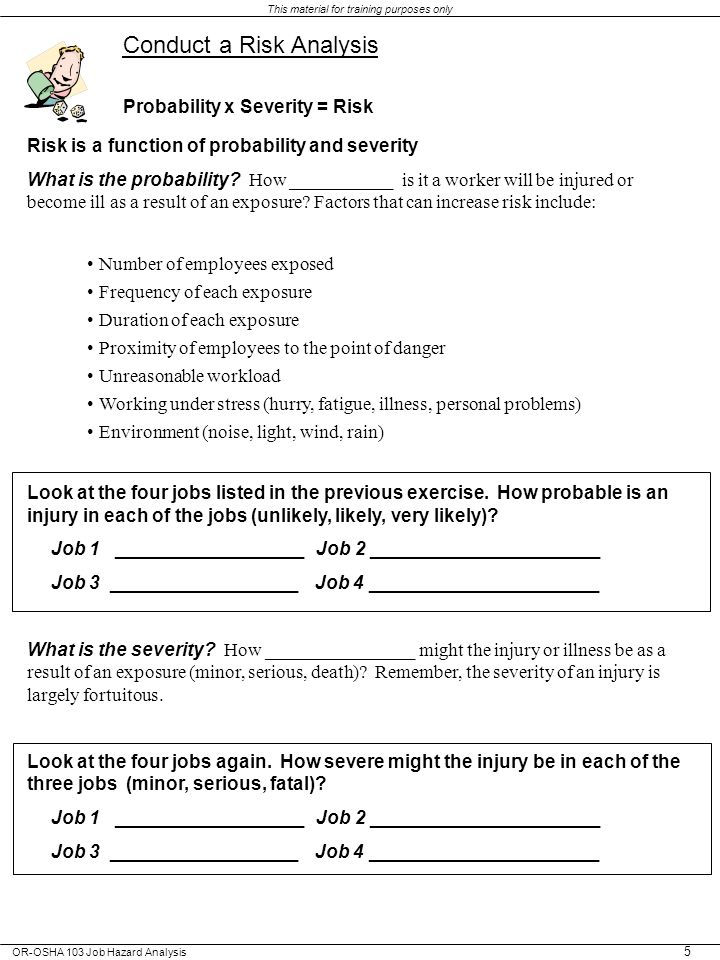 OR-OSHA 103 Job Hazard Analysis This material for training purposes only 5 Conduct a Risk Analysis Probability x Severity = Risk Risk is a function of probability and severity What is the probability.