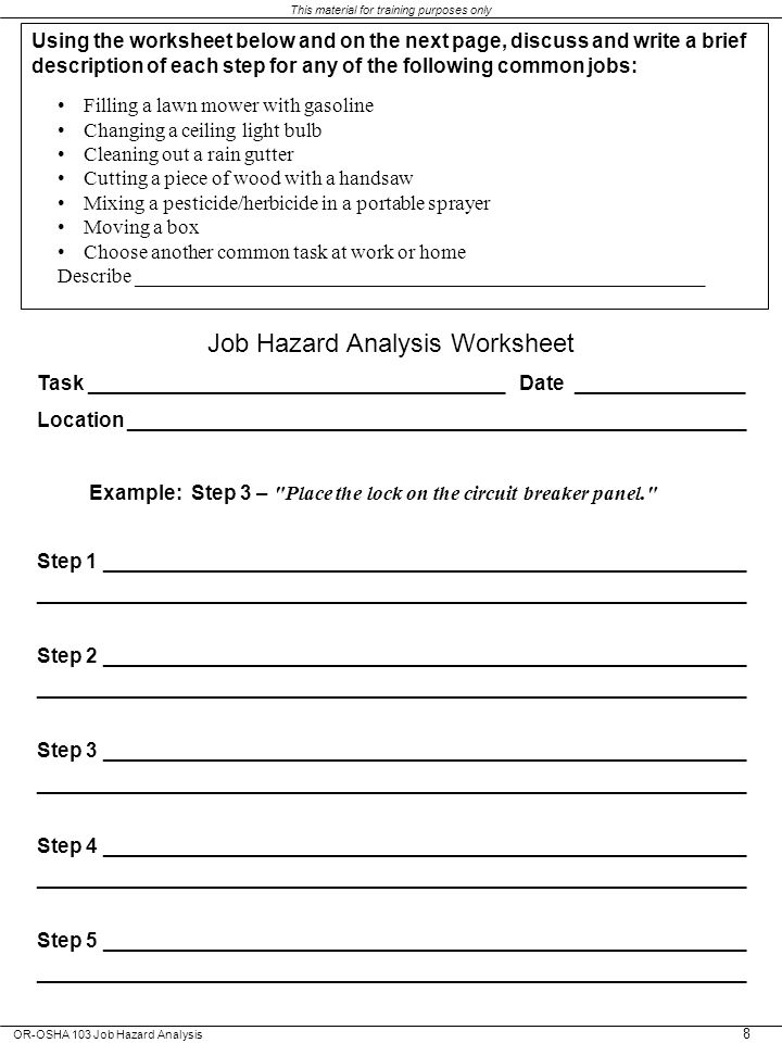 OR-OSHA 103 Job Hazard Analysis This material for training purposes only 8 Using the worksheet below and on the next page, discuss and write a brief description of each step for any of the following common jobs: Filling a lawn mower with gasoline Changing a ceiling light bulb Cleaning out a rain gutter Cutting a piece of wood with a handsaw Mixing a pesticide/herbicide in a portable sprayer Moving a box Choose another common task at work or home Describe ________________________________________________________ Job Hazard Analysis Worksheet Task _____________________________________ Date _______________ Location _______________________________________________________ Example: Step 3 – Place the lock on the circuit breaker panel. Step 1 _________________________________________________________ _______________________________________________________________ Step 2 _________________________________________________________ _______________________________________________________________ Step 3 _________________________________________________________ _______________________________________________________________ Step 4 _________________________________________________________ _______________________________________________________________ Step 5 _________________________________________________________ _______________________________________________________________