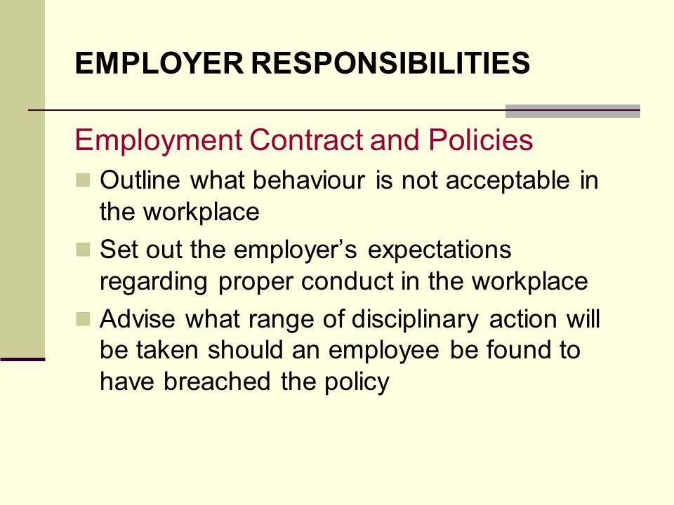 EMPLOYER RESPONSIBILITIES Employment Contract and Policies Outline what behaviour is not acceptable in the workplace Set out the employers expectation