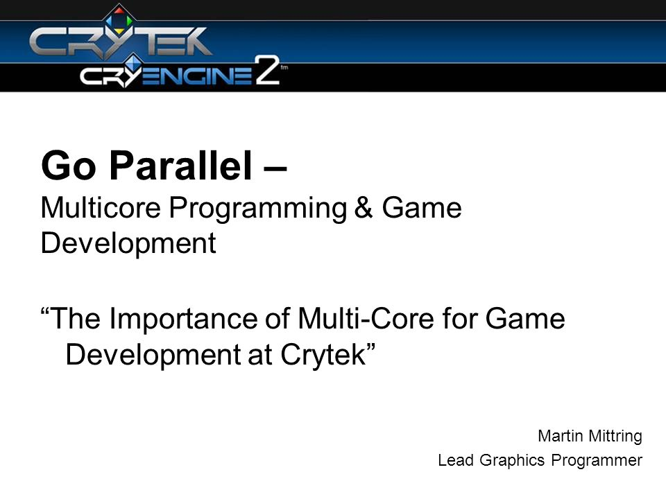 Go Parallel – Multicore Programming & Game Development The Importance of Multi-Core for Game Development at Crytek Martin Mittring Lead Graphics Programmer