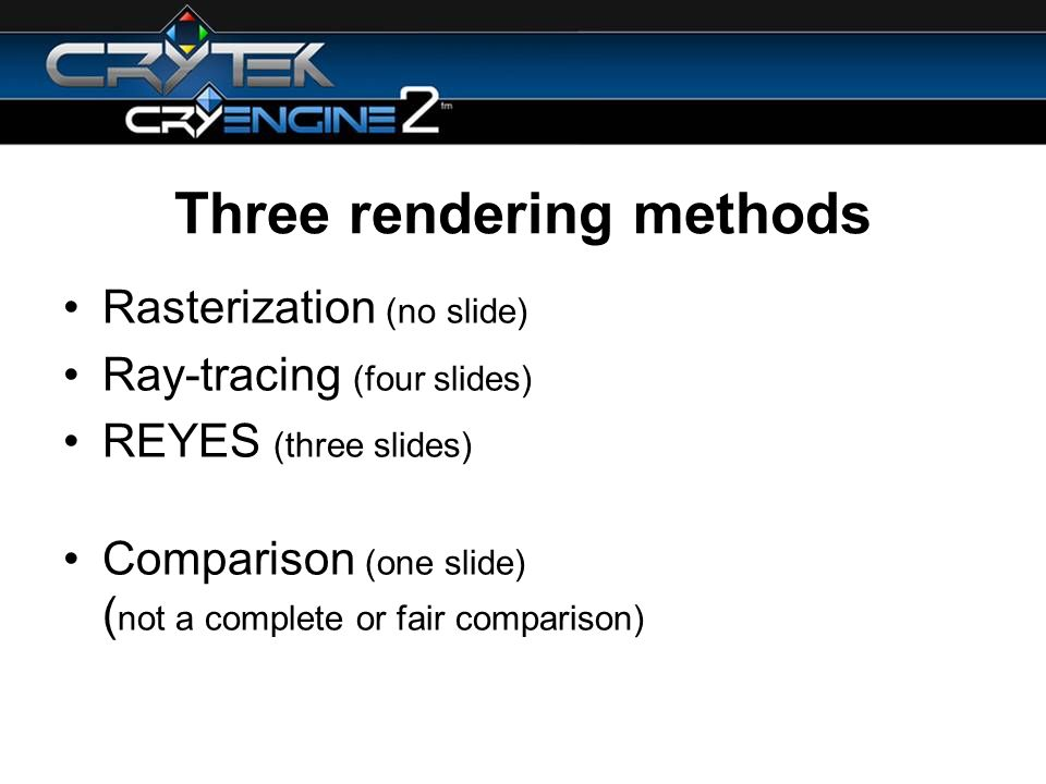 Three rendering methods Rasterization (no slide) Ray-tracing (four slides) REYES (three slides) Comparison (one slide) ( not a complete or fair comparison)