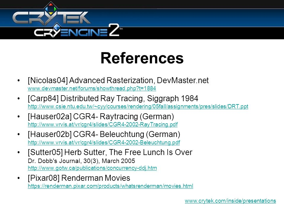 References [Nicolas04] Advanced Rasterization, DevMaster.net   t= t=1884 [Carp84] Distributed Ray Tracing, Siggraph [Hauser02a] CGR4- Raytracing (German)     [Hauser02b] CGR4- Beleuchtung (German)     [Sutter05] Herb Sutter, The Free Lunch Is Over Dr.