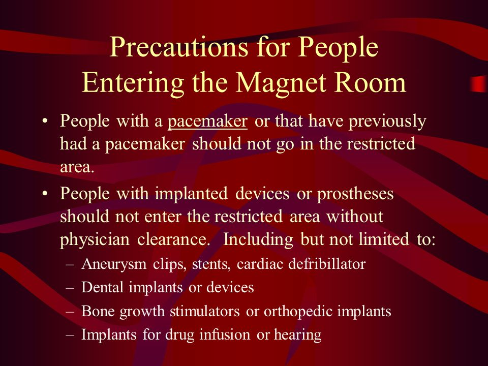 Precautions for People Entering the Magnet Room People with a pacemaker or that have previously had a pacemaker should not go in the restricted area.