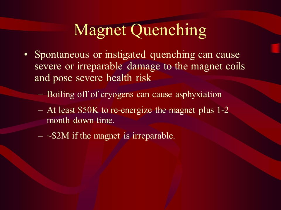 Magnet Quenching Spontaneous or instigated quenching can cause severe or irreparable damage to the magnet coils and pose severe health risk –Boiling o