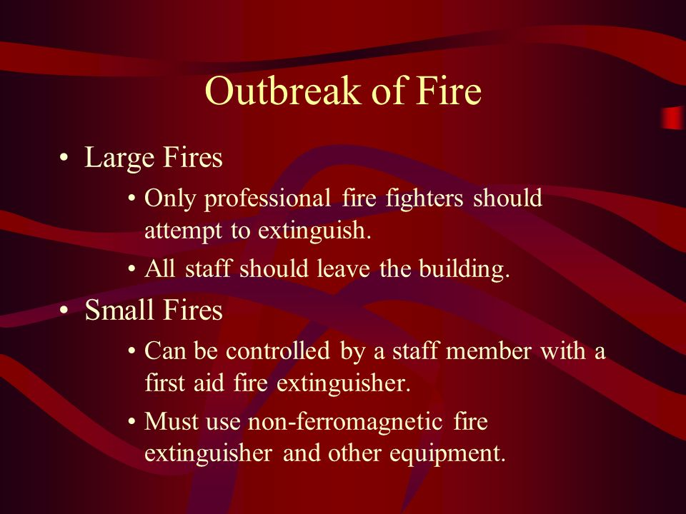 Outbreak of Fire Large Fires Only professional fire fighters should attempt to extinguish. All staff should leave the building. Small Fires Can be con
