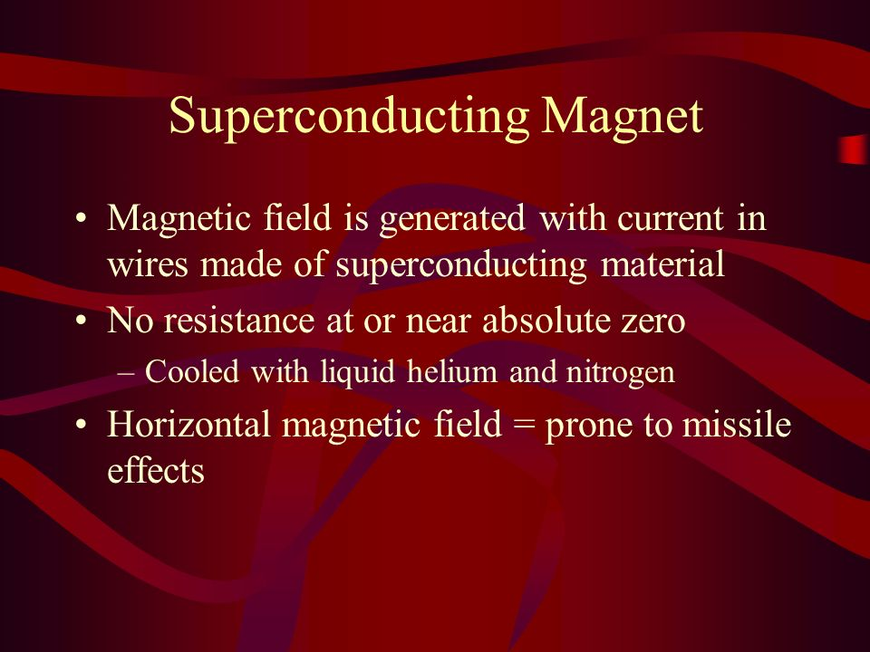Superconducting Magnet Magnetic field is generated with current in wires made of superconducting material No resistance at or near absolute zero –Cool