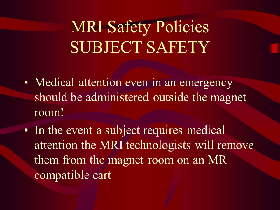 MRI Safety Policies SUBJECT SAFETY Medical attention even in an emergency should be administered outside the magnet room! In the event a subject requi