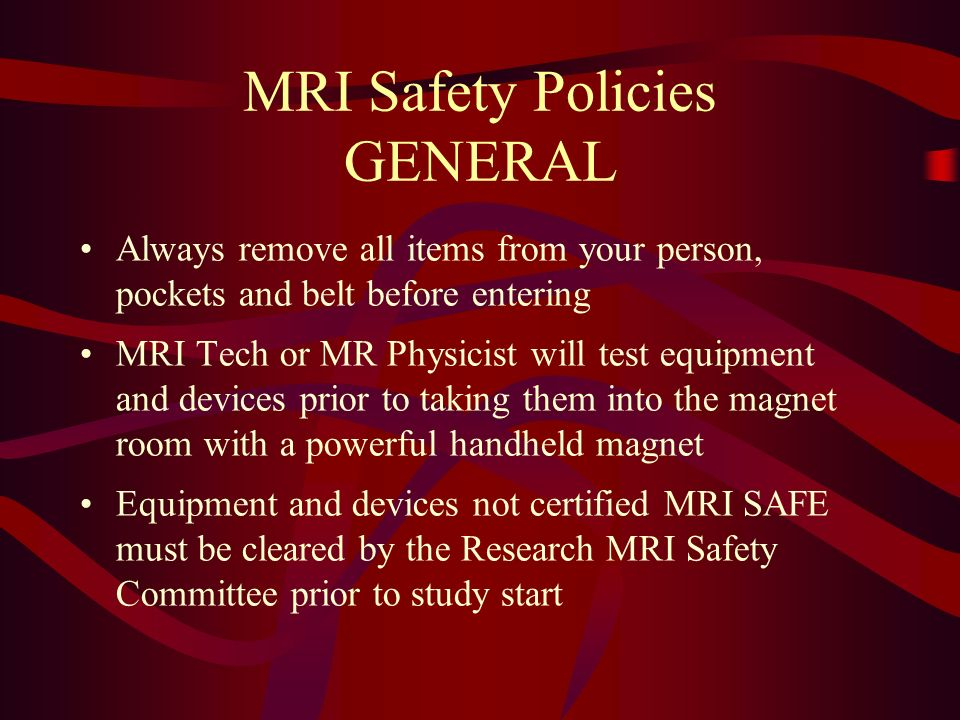 MRI Safety Policies GENERAL Always remove all items from your person, pockets and belt before entering MRI Tech or MR Physicist will test equipment an