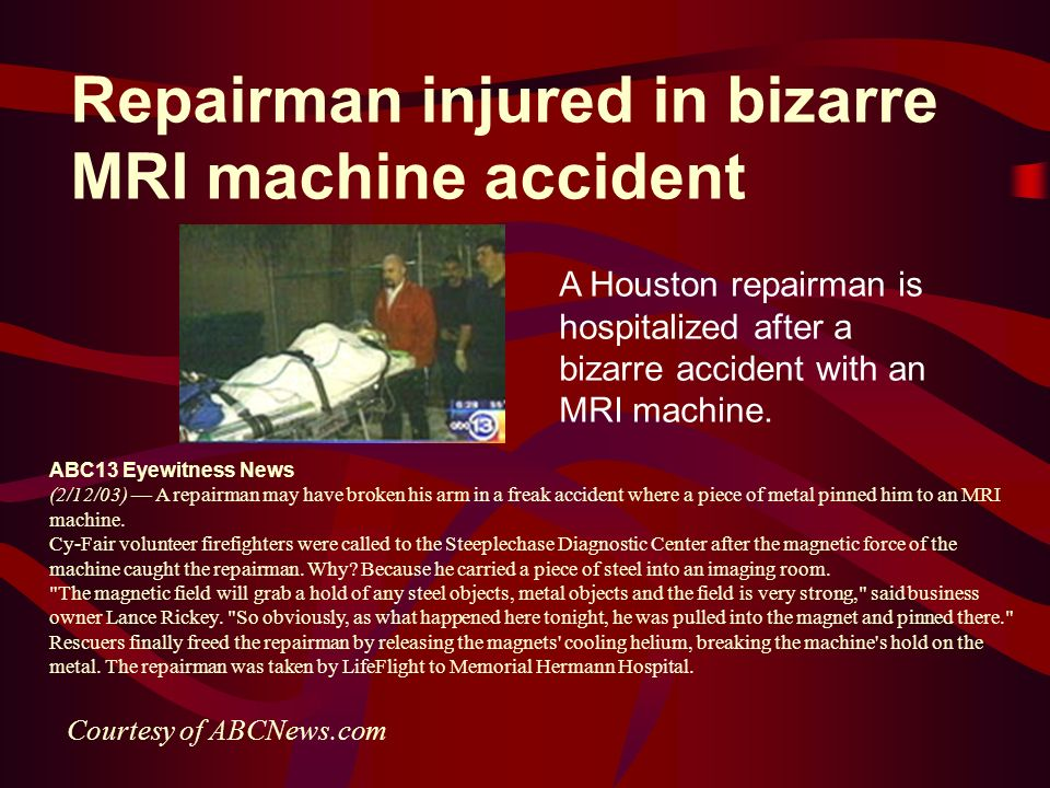 Repairman injured in bizarre MRI machine accident A Houston repairman is hospitalized after a bizarre accident with an MRI machine. ABC13 Eyewitness N