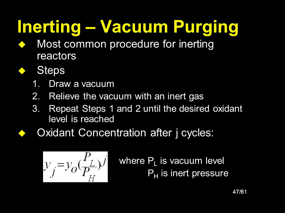 47/61 Inerting – Vacuum Purging u Most common procedure for inerting reactors u Steps 1.Draw a vacuum 2.Relieve the vacuum with an inert gas 3.Repeat