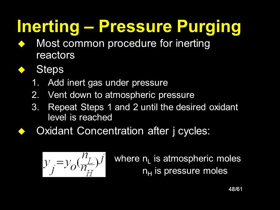 48/61 Inerting – Pressure Purging u Most common procedure for inerting reactors u Steps 1.Add inert gas under pressure 2.Vent down to atmospheric pres