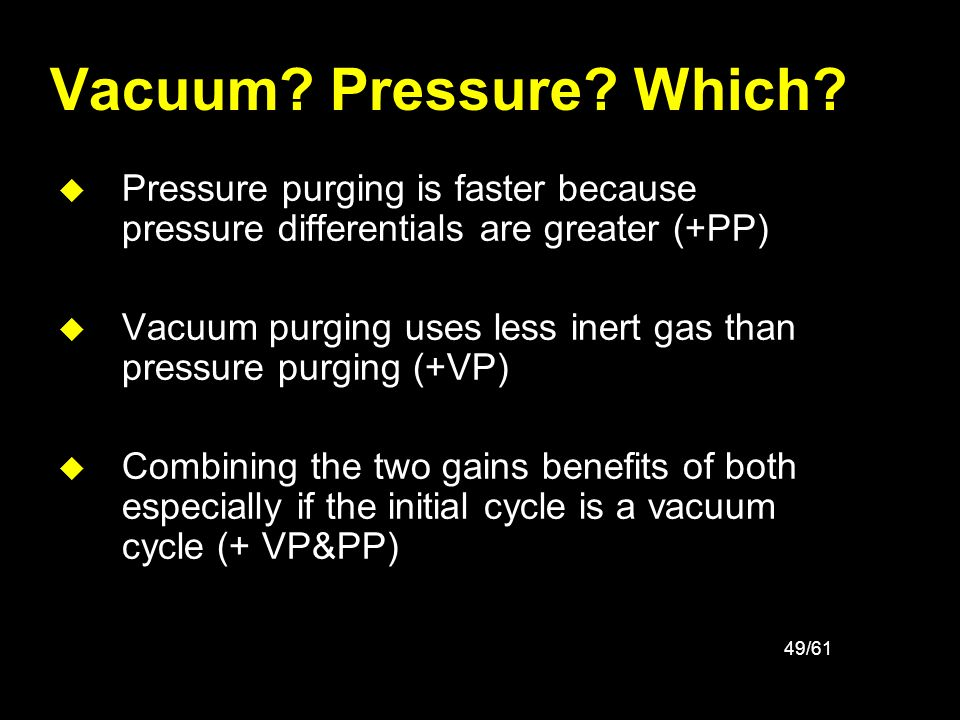 49/61 Vacuum? Pressure? Which? u Pressure purging is faster because pressure differentials are greater (+PP) u Vacuum purging uses less inert gas than