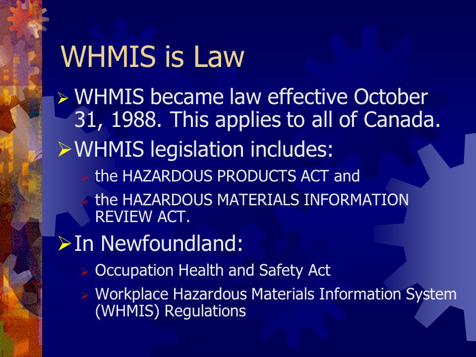 WHMIS is Law WHMIS became law effective October 31, 1988. This applies to all of Canada. WHMIS legislation includes: the HAZARDOUS PRODUCTS ACT and th