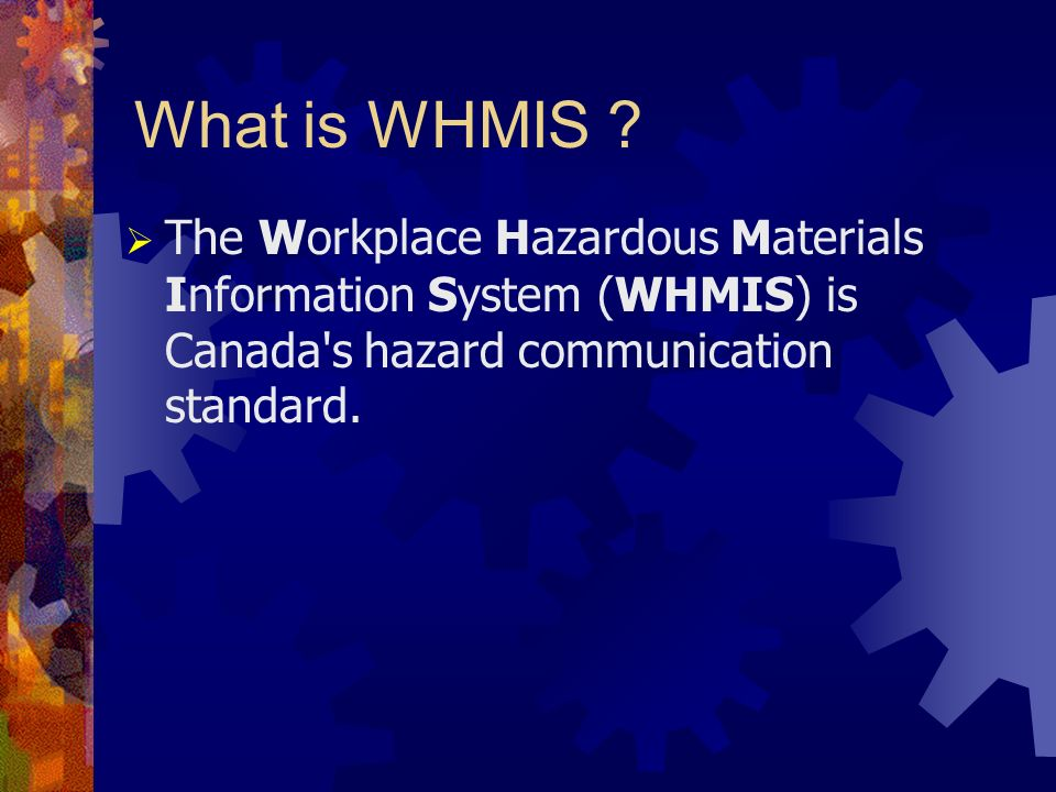 What is WHMIS ? The Workplace Hazardous Materials Information System (WHMIS) is Canada's hazard communication standard.