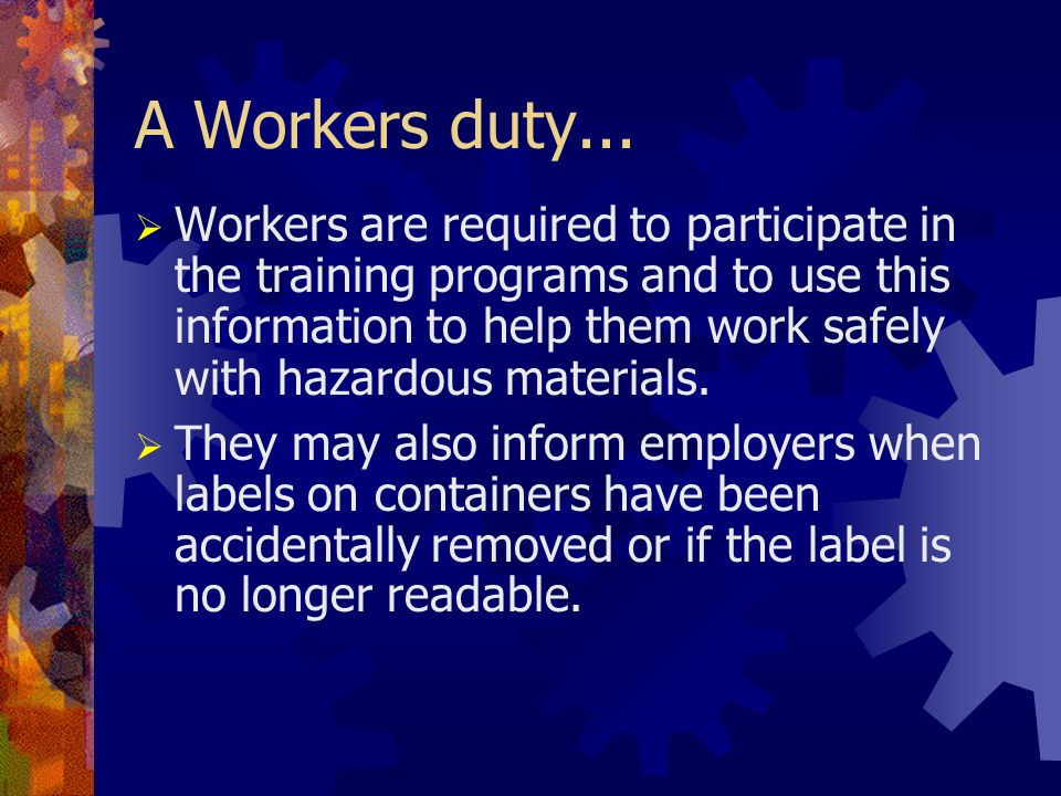 A Workers duty... Workers are required to participate in the training programs and to use this information to help them work safely with hazardous mat