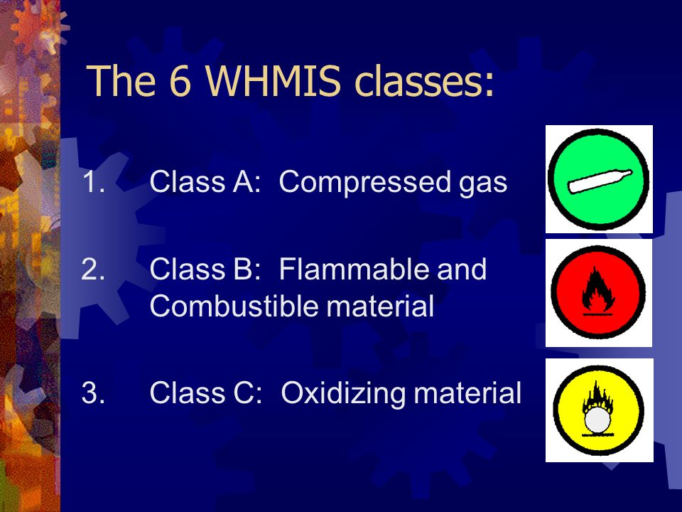 The 6 WHMIS classes: 1.Class A: Compressed gas 2. Class B: Flammable and Combustible material 3.Class C: Oxidizing material