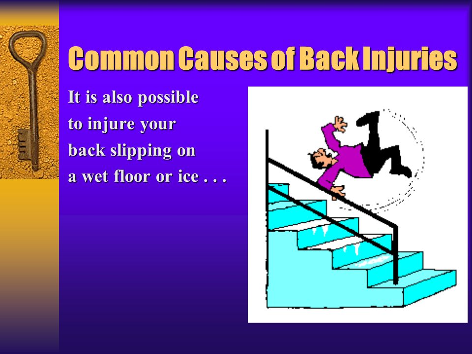 Common Causes of Back Injuries It is also possible to injure your back slipping on a wet floor or ice...