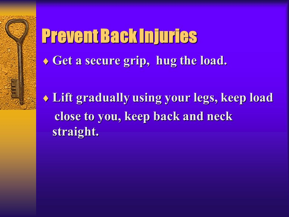 Prevent Back Injuries Get a secure grip, hug the load. Get a secure grip, hug the load. Lift gradually using your legs, keep load Lift gradually using