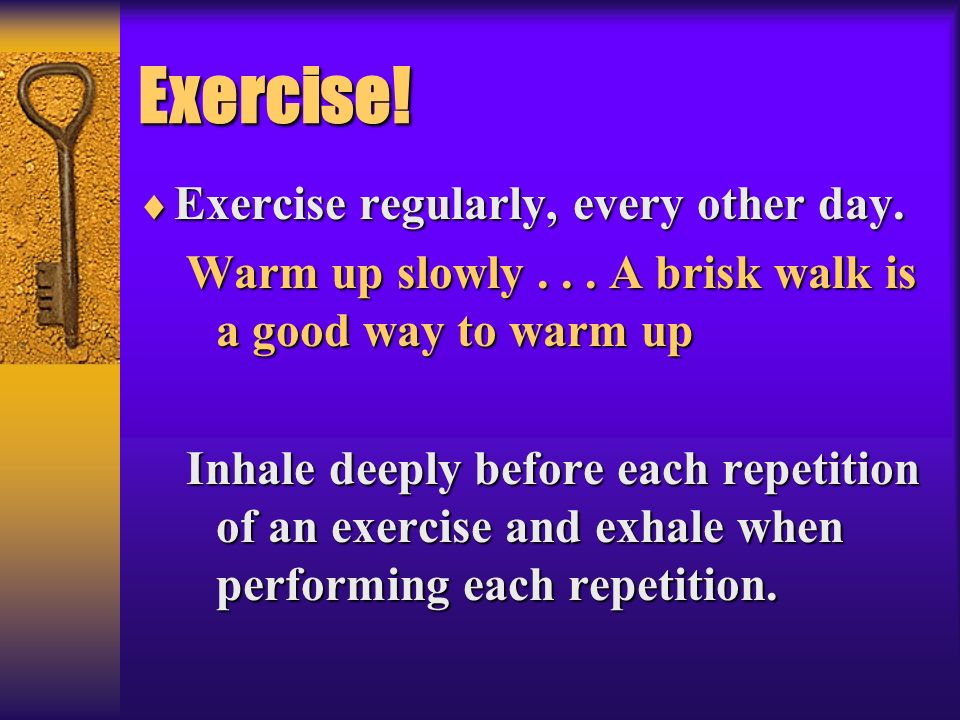 Exercise! Exercise regularly, every other day. Exercise regularly, every other day. Warm up slowly... A brisk walk is a good way to warm up Inhale dee