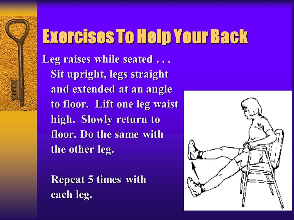 Exercises To Help Your Back Leg raises while seated... Sit upright, legs straight Sit upright, legs straight and extended at an angle and extended at