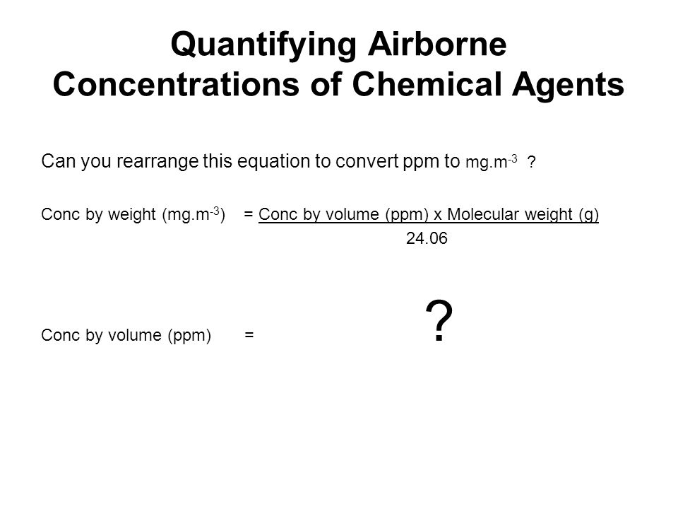 Quantifying Airborne Concentrations of Chemical Agents Can you rearrange this equation to convert ppm to mg.m -3 ? Conc by weight (mg.m -3 ) = Conc by