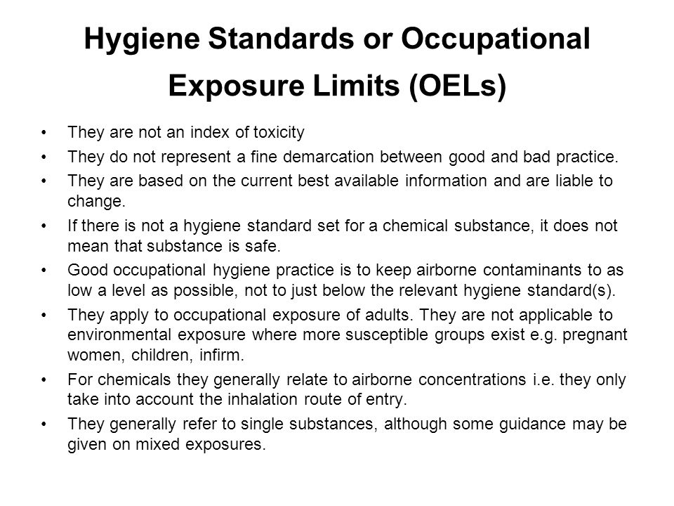 Setting of Hygiene Standards and Exposure Limits There are three main types of hygiene standards:- –Chemical agents such as gases, vapours, fumes, mists, dusts and aerosols.
