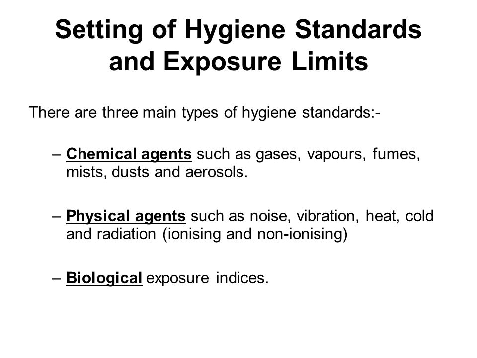 Setting of Hygiene Standards and Exposure Limits There are three main types of hygiene standards:- –Chemical agents such as gases, vapours, fumes, mis