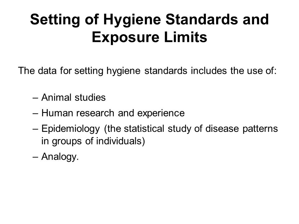 Setting of Hygiene Standards and Exposure Limits The data for setting hygiene standards includes the use of: –Animal studies –Human research and exper