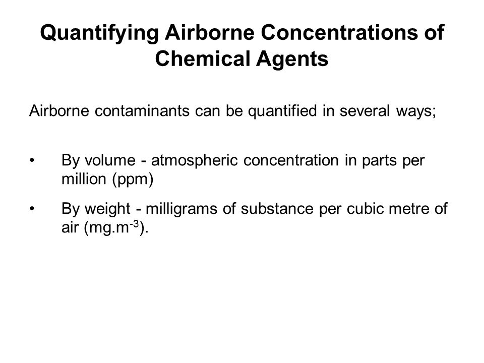 Quantifying Airborne Concentrations of Chemical Agents Airborne contaminants can be quantified in several ways; By volume - atmospheric concentration
