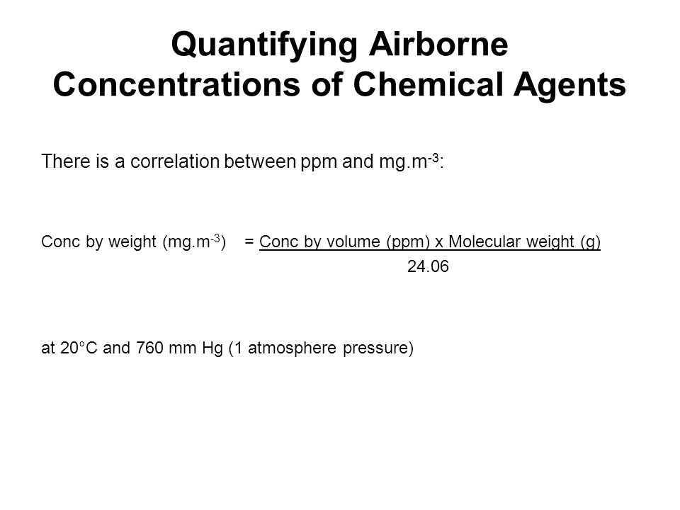 Quantifying Airborne Concentrations of Chemical Agents There is a correlation between ppm and mg.m -3 : Conc by weight (mg.m -3 ) = Conc by volume (pp