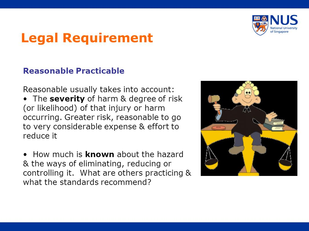 Legal Requirement Reasonable Practicable Reasonable usually takes into account: The severity of harm & degree of risk (or likelihood) of that injury o