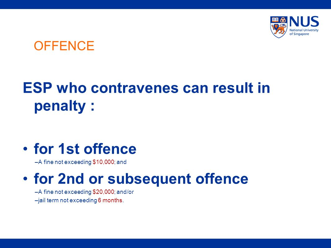 OFFENCE ESP who contravenes can result in penalty : for 1st offence –A fine not exceeding $10,000; and for 2nd or subsequent offence –A fine not excee