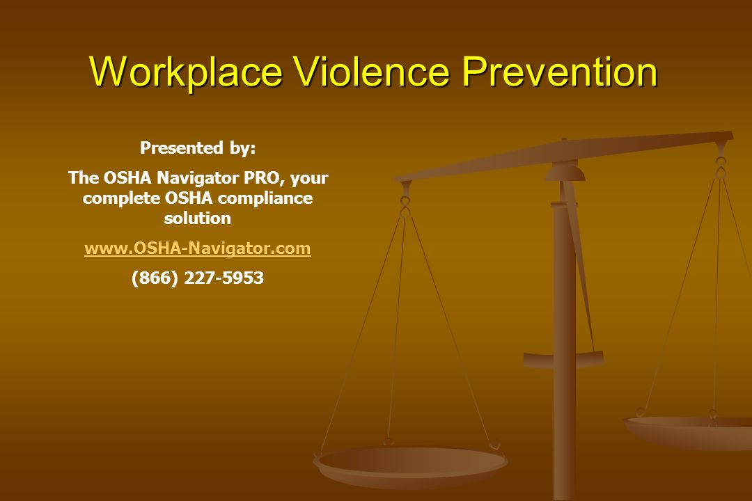 Workplace Violence Prevention Presented by: The OSHA Navigator PRO, your complete OSHA compliance solution www.OSHA-Navigator.com (866) 227-5953