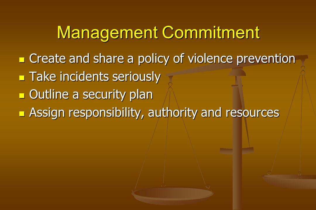 Management Commitment Create and share a policy of violence prevention Create and share a policy of violence prevention Take incidents seriously Take