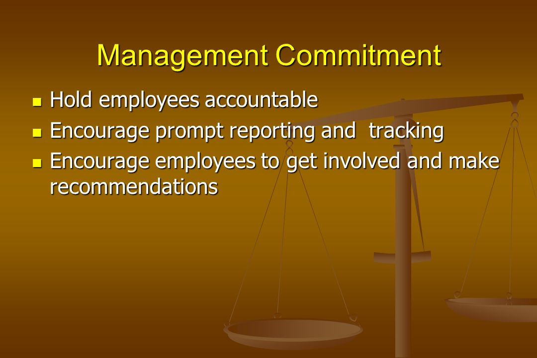 Management Commitment Hold employees accountable Hold employees accountable Encourage prompt reporting and tracking Encourage prompt reporting and tra