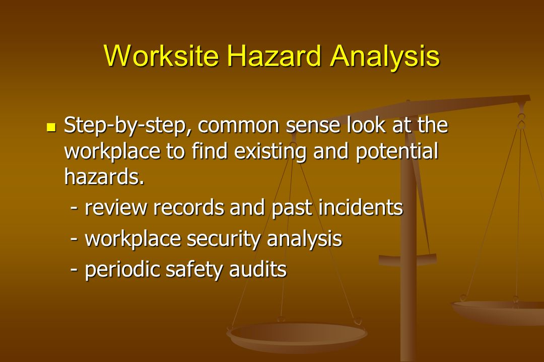 Worksite Hazard Analysis Step-by-step, common sense look at the workplace to find existing and potential hazards. Step-by-step, common sense look at t